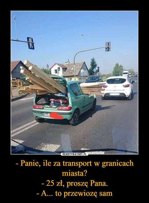 - Panie, ile za transport w granicach miasta?- 25 zł, proszę Pana.- A... to przewiozę sam –