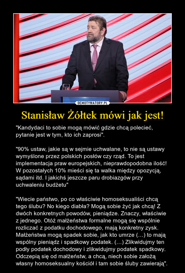 """Stanisław Żółtek mówi jak jest! – """"Kandydaci to sobie mogą mówić gdzie chcą polecieć, pytanie jest w tym, kto ich zaprosi"""".""""90% ustaw, jakie są w sejmie uchwalane, to nie są ustawy wymyślone przez polskich posłów czy rząd. To jest implementacja praw europejskich, nieprawdopodobna ilość! W pozostałych 10% mieści się ta walka między opozycją, sądami itd. I jakichś jeszcze paru drobiazgów przy uchwaleniu budżetu""""""""Wiecie państwo, po co właściwie homoseksualiści chcą tego ślubu? No kiego diabła? Mogą sobie żyć jak chcą! Z dwóch konkretnych powodów, pieniądze. Znaczy, właściwie z jednego. Otóż małżeństwa formalne mogą się wspólnie rozliczać z podatku dochodowego, mają konkretny zysk. Małżeństwa mogą spadek sobie, jak kto umrze (…) to mają wspólny pieniądz i spadkowy podatek. (…) Zlikwidujmy ten podły podatek dochodowy i zlikwidujmy podatek spadkowy. Odczepią się od małżeństw, a chcą, niech sobie założą własny homoseksualny kościół i tam sobie śluby zawierają""""."""