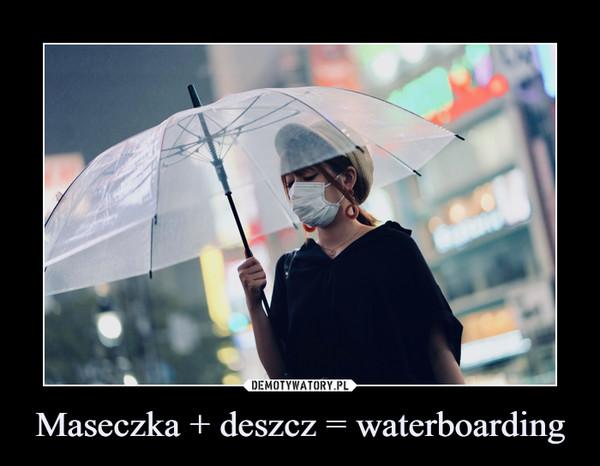 Maseczka + deszcz = waterboarding –
