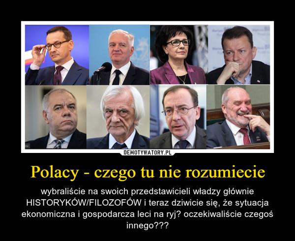 Polacy - czego tu nie rozumiecie – wybraliście na swoich przedstawicieli władzy głównie HISTORYKÓW/FILOZOFÓW i teraz dziwicie się, że sytuacja ekonomiczna i gospodarcza leci na ryj? oczekiwaliście czegoś innego???