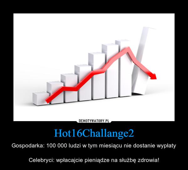 Hot16Challange2 – Gospodarka: 100 000 ludzi w tym miesiącu nie dostanie wypłatyCelebryci: wpłacajcie pieniądze na służbę zdrowia!