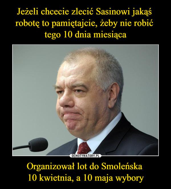 Organizował lot do Smoleńska 10 kwietnia, a 10 maja wybory –