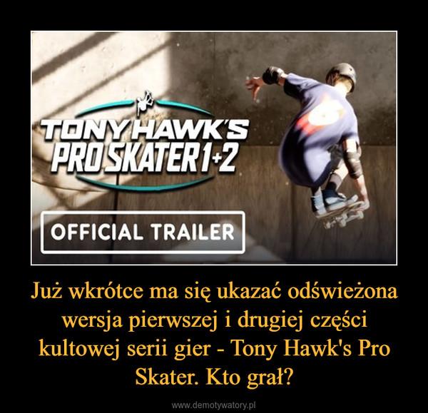 Już wkrótce ma się ukazać odświeżona wersja pierwszej i drugiej części kultowej serii gier - Tony Hawk's Pro Skater. Kto grał? –