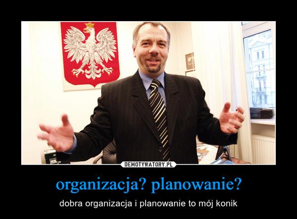 organizacja? planowanie? – dobra organizacja i planowanie to mój konik