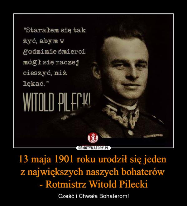 """13 maja 1901 roku urodził się jeden z największych naszych bohaterów - Rotmistrz Witold Pilecki – Cześć i Chwała Bohaterom! """"Starałem się tak żyć, abym w godzinie śmierci mógł się raczej cieszyć, niż lękać"""" WITOLD PILECKI"""