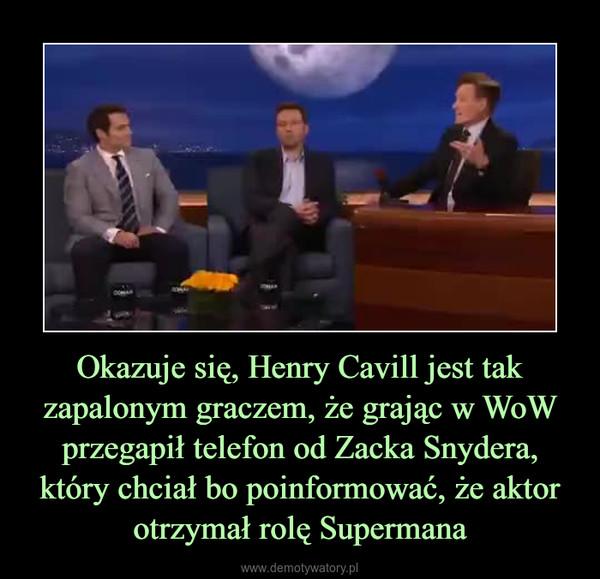 Okazuje się, Henry Cavill jest tak zapalonym graczem, że grając w WoW przegapił telefon od Zacka Snydera, który chciał bo poinformować, że aktor otrzymał rolę Supermana –
