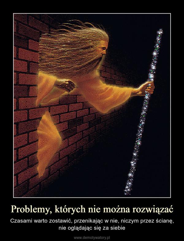 Problemy, których nie można rozwiązać – Czasami warto zostawić, przenikając w nie, niczym przez ścianę, nie oglądając się za siebie