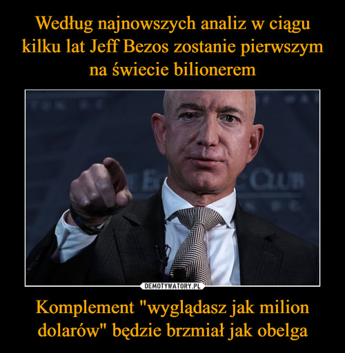 """Według najnowszych analiz w ciągu kilku lat Jeff Bezos zostanie pierwszym na świecie bilionerem Komplement """"wyglądasz jak milion dolarów"""" będzie brzmiał jak obelga"""