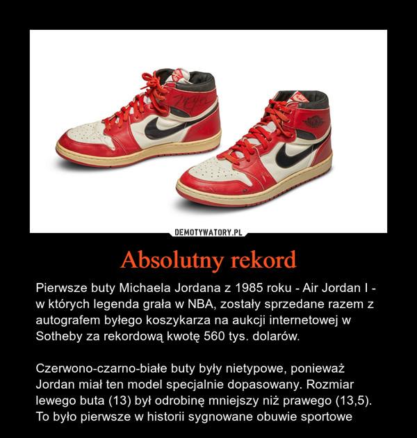 Absolutny rekord – Pierwsze buty Michaela Jordana z 1985 roku - Air Jordan I - w których legenda grała w NBA, zostały sprzedane razem z autografem byłego koszykarza na aukcji internetowej w Sotheby za rekordową kwotę 560 tys. dolarów.Czerwono-czarno-białe buty były nietypowe, ponieważ Jordan miał ten model specjalnie dopasowany. Rozmiar lewego buta (13) był odrobinę mniejszy niż prawego (13,5).To było pierwsze w historii sygnowane obuwie sportowe
