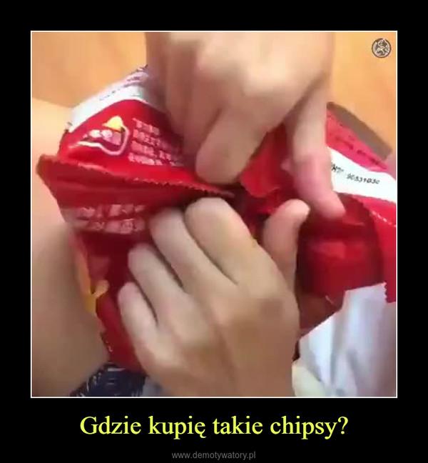 Gdzie kupię takie chipsy? –