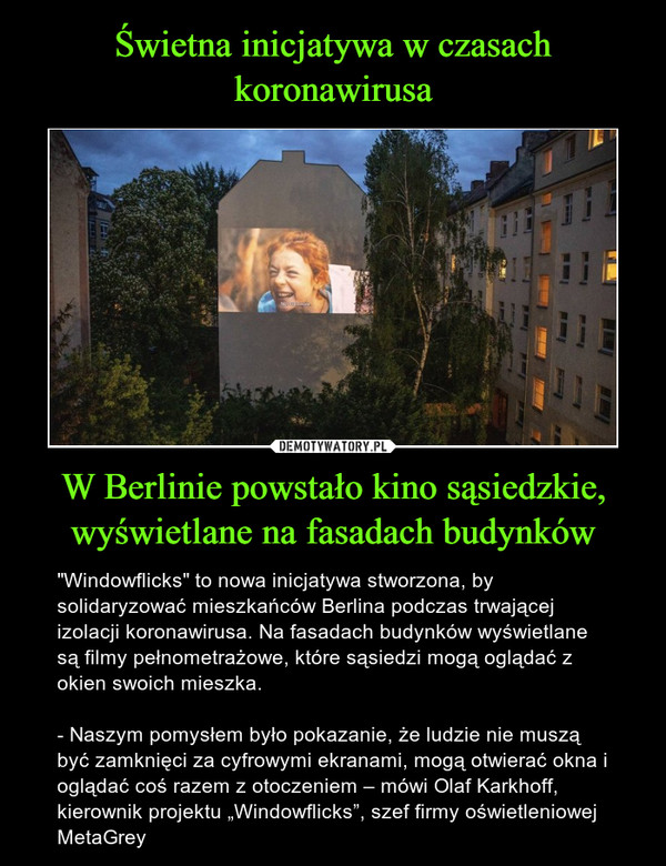 """W Berlinie powstało kino sąsiedzkie, wyświetlane na fasadach budynków – """"Windowflicks"""" to nowa inicjatywa stworzona, by solidaryzować mieszkańców Berlina podczas trwającej izolacji koronawirusa. Na fasadach budynków wyświetlane są filmy pełnometrażowe, które sąsiedzi mogą oglądać z okien swoich mieszka.- Naszym pomysłem było pokazanie, że ludzie nie muszą być zamknięci za cyfrowymi ekranami, mogą otwierać okna i oglądać coś razem z otoczeniem – mówi Olaf Karkhoff, kierownik projektu """"Windowflicks"""", szef firmy oświetleniowej MetaGrey"""