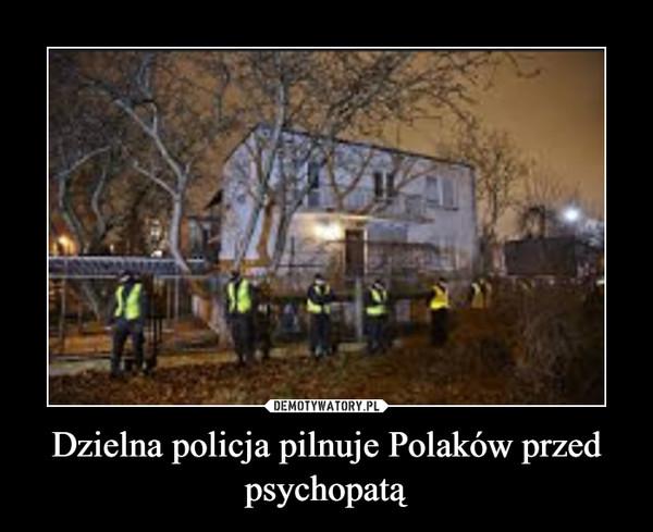 Dzielna policja pilnuje Polaków przed psychopatą –