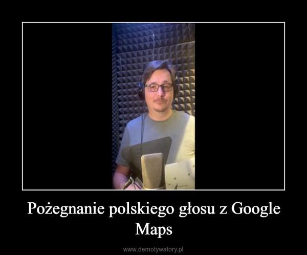Pożegnanie polskiego głosu z Google Maps –
