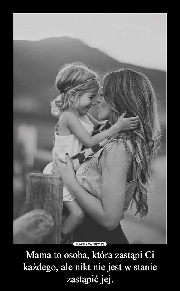 Mama to osoba, która zastąpi Ci każdego, ale nikt nie jest w stanie zastąpić jej. –