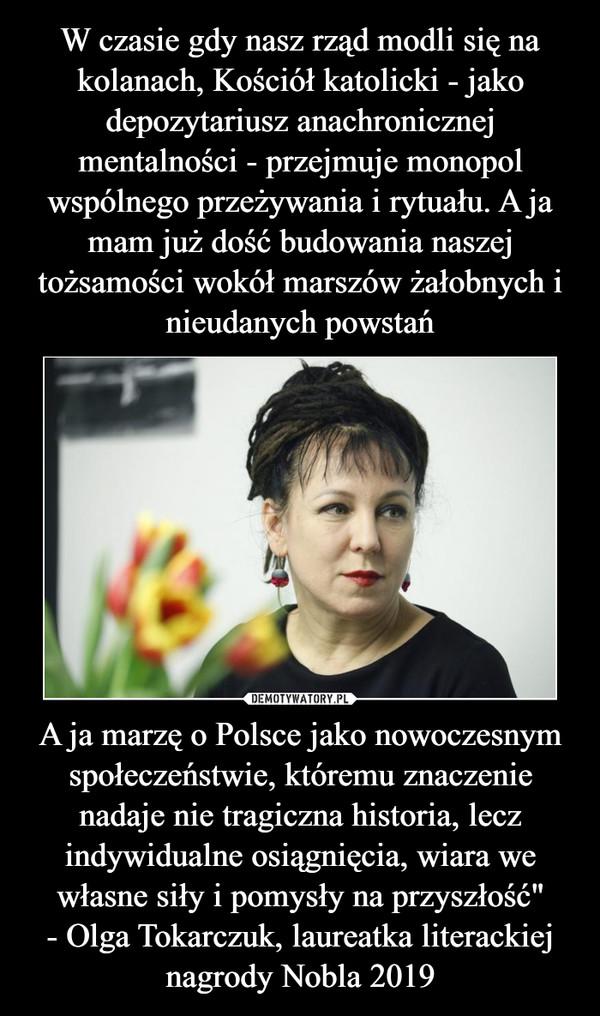 """A ja marzę o Polsce jako nowoczesnym społeczeństwie, któremu znaczenie nadaje nie tragiczna historia, lecz indywidualne osiągnięcia, wiara we własne siły i pomysły na przyszłość""""- Olga Tokarczuk, laureatka literackiej nagrody Nobla 2019 –"""