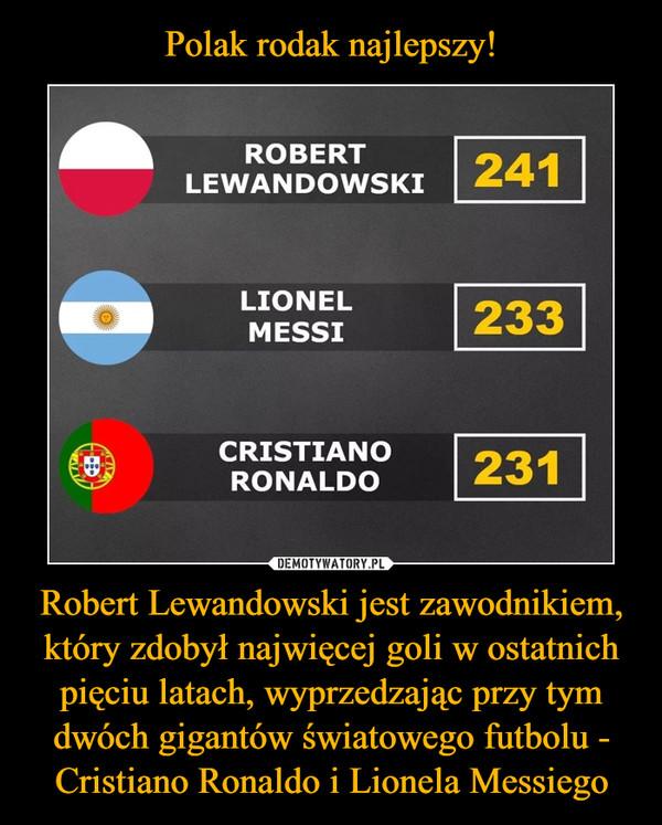 Polak rodak najlepszy! Robert Lewandowski jest zawodnikiem, który zdobył najwięcej goli w ostatnich pięciu latach, wyprzedzając przy tym dwóch gigantów światowego futbolu - Cristiano Ronaldo i Lionela Messiego