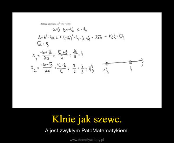 Klnie jak szewc. – A jest zwykłym PatoMatematykiem.
