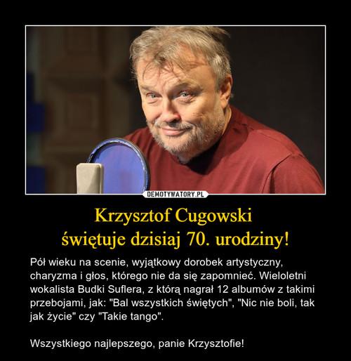 Krzysztof Cugowski  świętuje dzisiaj 70. urodziny!