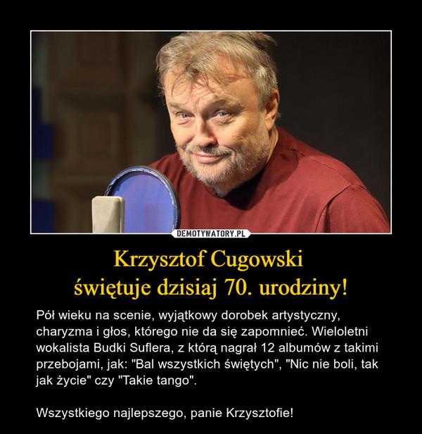 """Krzysztof Cugowski świętuje dzisiaj 70. urodziny! – Pół wieku na scenie, wyjątkowy dorobek artystyczny, charyzma i głos, którego nie da się zapomnieć. Wieloletni wokalista Budki Suflera, z którą nagrał 12 albumów z takimi przebojami, jak: """"Bal wszystkich świętych"""", """"Nic nie boli, tak jak życie"""" czy """"Takie tango"""".Wszystkiego najlepszego, panie Krzysztofie!"""