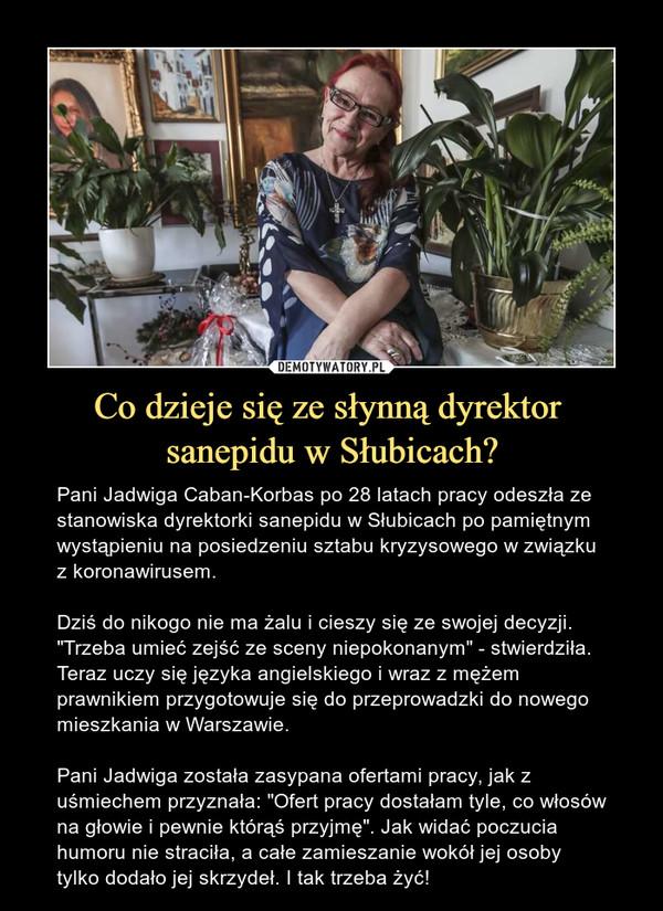 """Co dzieje się ze słynną dyrektor sanepidu w Słubicach? – Pani Jadwiga Caban-Korbas po 28 latach pracy odeszła ze stanowiska dyrektorki sanepidu w Słubicach po pamiętnym wystąpieniu na posiedzeniu sztabu kryzysowego w związku z koronawirusem. Dziś do nikogo nie ma żalu i cieszy się ze swojej decyzji. """"Trzeba umieć zejść ze sceny niepokonanym"""" - stwierdziła. Teraz uczy się języka angielskiego i wraz z mężem prawnikiem przygotowuje się do przeprowadzki do nowego mieszkania w Warszawie.Pani Jadwiga została zasypana ofertami pracy, jak z uśmiechem przyznała: """"Ofert pracy dostałam tyle, co włosów na głowie i pewnie którąś przyjmę"""". Jak widać poczucia humoru nie straciła, a całe zamieszanie wokół jej osoby tylko dodało jej skrzydeł. I tak trzeba żyć!"""