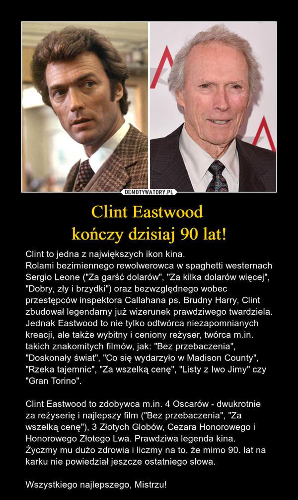 """Clint Eastwood kończy dzisiaj 90 lat! – Clint to jedna z największych ikon kina. Rolami bezimiennego rewolwerowca w spaghetti westernach Sergio Leone (""""Za garść dolarów"""", """"Za kilka dolarów więcej"""", """"Dobry, zły i brzydki"""") oraz bezwzględnego wobec przestępców inspektora Callahana ps. Brudny Harry, Clint zbudował legendarny już wizerunek prawdziwego twardziela. Jednak Eastwood to nie tylko odtwórca niezapomnianych kreacji, ale także wybitny i ceniony reżyser, twórca m.in. takich znakomitych filmów, jak: """"Bez przebaczenia"""", """"Doskonały świat"""", """"Co się wydarzyło w Madison County"""", """"Rzeka tajemnic"""", """"Za wszelką cenę"""", """"Listy z Iwo Jimy"""" czy """"Gran Torino"""". Clint Eastwood to zdobywca m.in. 4 Oscarów - dwukrotnie za reżyserię i najlepszy film (""""Bez przebaczenia"""", """"Za wszelką cenę""""), 3 Złotych Globów, Cezara Honorowego i Honorowego Złotego Lwa. Prawdziwa legenda kina. Życzmy mu dużo zdrowia i liczmy na to, że mimo 90. lat na karku nie powiedział jeszcze ostatniego słowa. Wszystkiego najlepszego, Mistrzu!"""