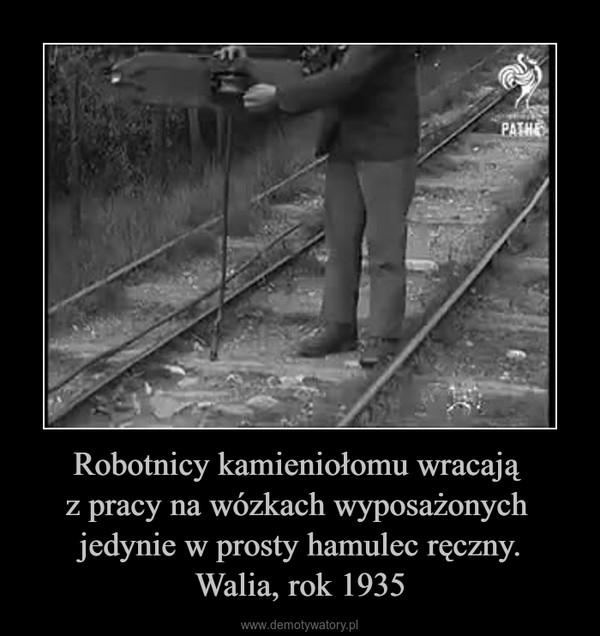 Robotnicy kamieniołomu wracają z pracy na wózkach wyposażonych jedynie w prosty hamulec ręczny.Walia, rok 1935 –