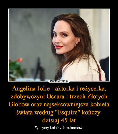 """Angelina Jolie - aktorka i reżyserka, zdobywczyni Oscara i trzech Złotych Globów oraz najseksowniejsza kobieta świata według """"Esquire"""" kończy  dzisiaj 45 lat"""