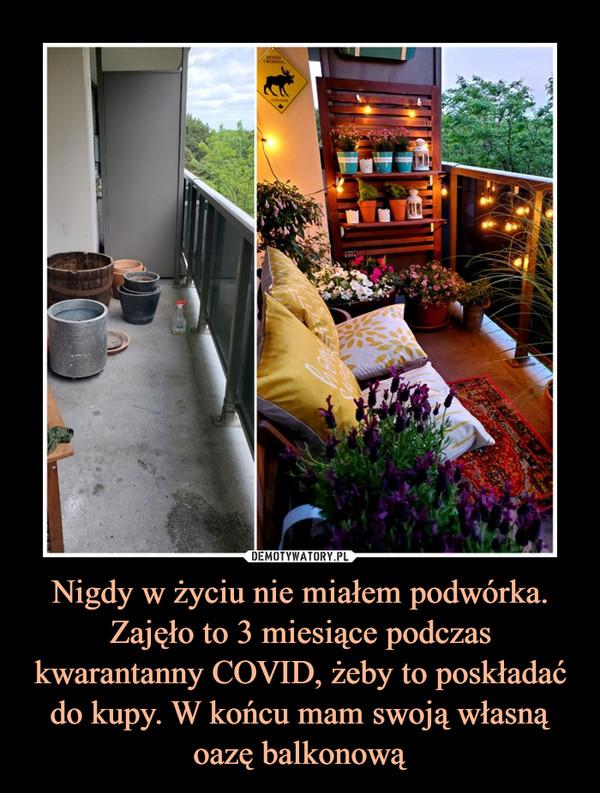 Nigdy w życiu nie miałem podwórka. Zajęło to 3 miesiące podczas kwarantanny COVID, żeby to poskładać do kupy. W końcu mam swoją własną oazę balkonową –