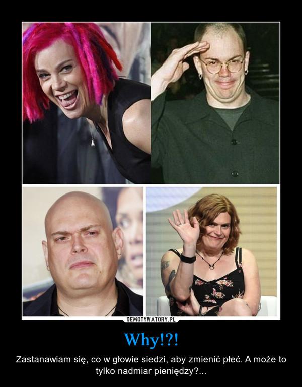 Why!?! – Zastanawiam się, co w głowie siedzi, aby zmienić płeć. A może to tylko nadmiar pieniędzy?...