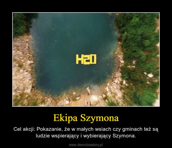 Ekipa Szymona – Cel akcji: Pokazanie, że w małych wsiach czy gminach też są ludzie wspierający i wybierający Szymona.