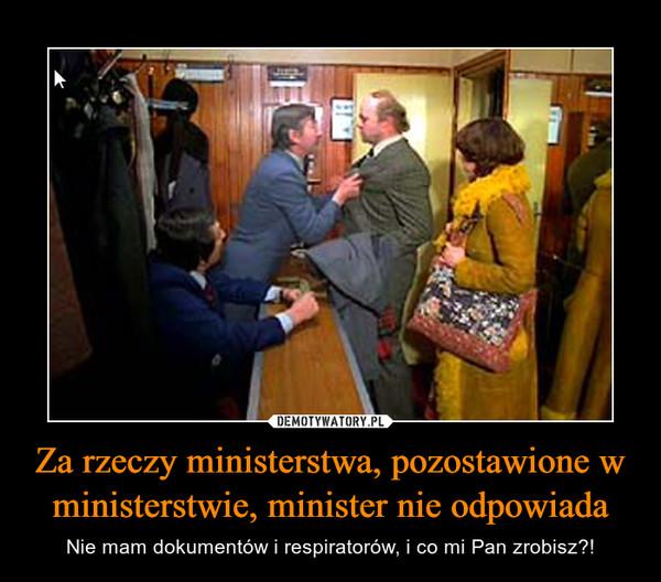 Za rzeczy ministerstwa, pozostawione w ministerstwie, minister nie odpowiada – Nie mam dokumentów i respiratorów, i co mi Pan zrobisz?!