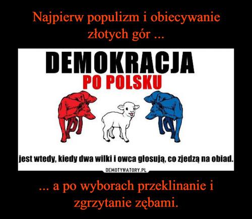 Najpierw populizm i obiecywanie złotych gór ... ... a po wyborach przeklinanie i zgrzytanie zębami.