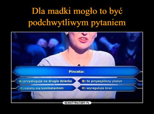 –  PincetaA: przysługuje na drugie dziecko B: to przyszpilony plakatC: należy się kombatantom D: wyreguluje brwi