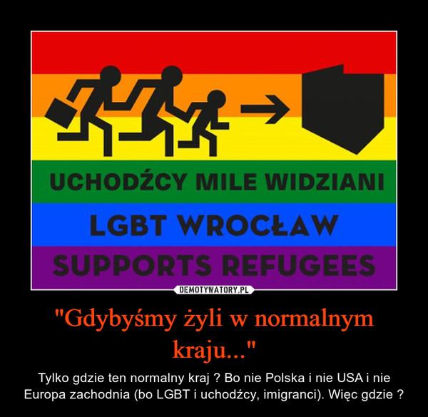 """""""Gdybyśmy żyli w normalnym kraju..."""" – Tylko gdzie ten normalny kraj ? Bo nie Polska i nie USA i nie Europa zachodnia (bo LGBT i uchodźcy, imigranci). Więc gdzie ?"""