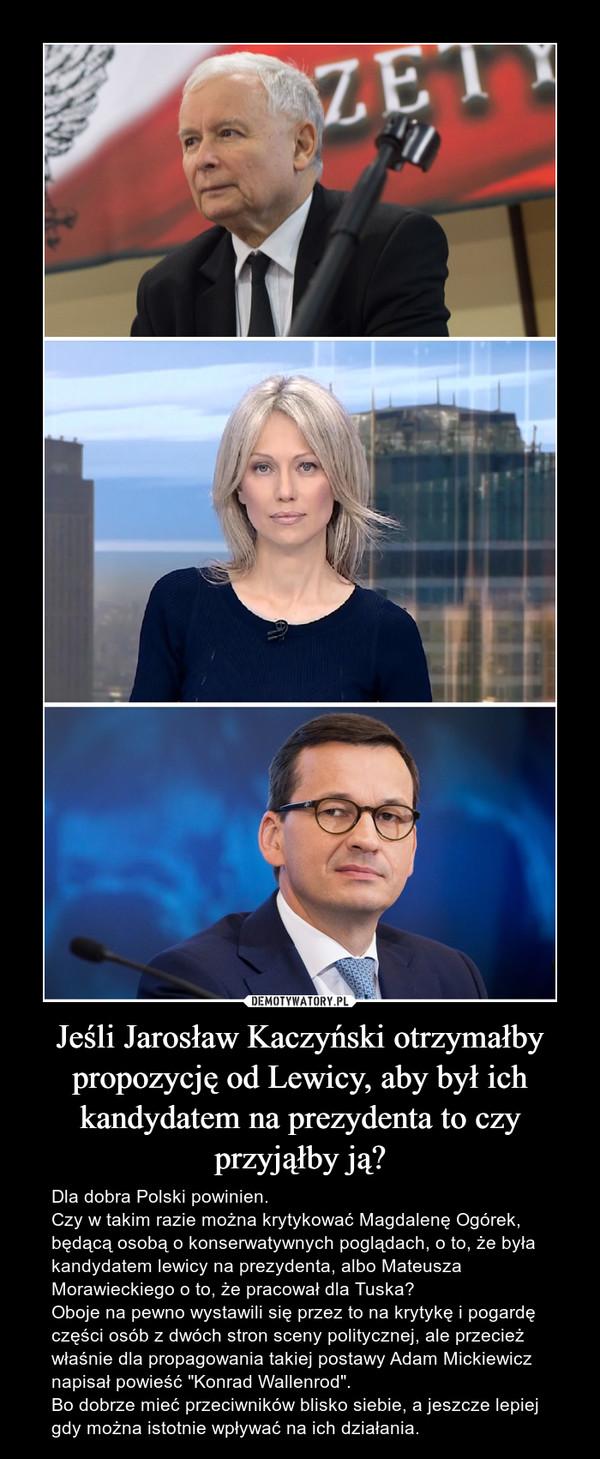 """Jeśli Jarosław Kaczyński otrzymałby propozycję od Lewicy, aby był ich kandydatem na prezydenta to czy przyjąłby ją? – Dla dobra Polski powinien.Czy w takim razie można krytykować Magdalenę Ogórek, będącą osobą o konserwatywnych poglądach, o to, że była kandydatem lewicy na prezydenta, albo Mateusza Morawieckiego o to, że pracował dla Tuska?Oboje na pewno wystawili się przez to na krytykę i pogardę części osób z dwóch stron sceny politycznej, ale przecież właśnie dla propagowania takiej postawy Adam Mickiewicz napisał powieść """"Konrad Wallenrod"""".Bo dobrze mieć przeciwników blisko siebie, a jeszcze lepiej gdy można istotnie wpływać na ich działania."""