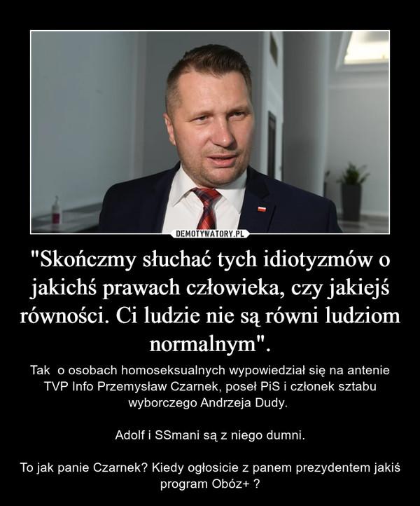 """""""Skończmy słuchać tych idiotyzmów o jakichś prawach człowieka, czy jakiejś równości. Ci ludzie nie są równi ludziom normalnym"""". – Tak  o osobach homoseksualnych wypowiedział się na antenie TVP Info Przemysław Czarnek, poseł PiS i członek sztabu wyborczego Andrzeja Dudy. Adolf i SSmani są z niego dumni.To jak panie Czarnek? Kiedy ogłosicie z panem prezydentem jakiś program Obóz+ ?"""