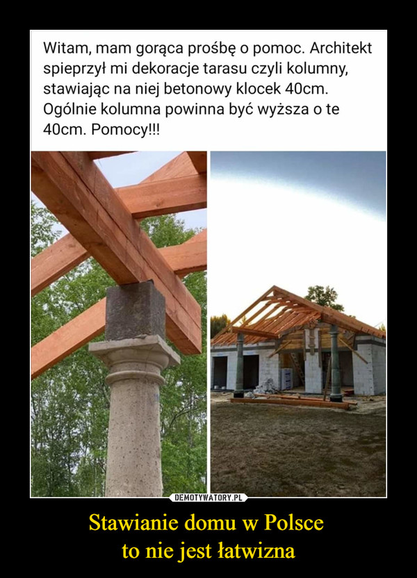 Stawianie domu w Polsce to nie jest łatwizna –  Witam, mam gorąca prośbę o pomoc. Architekt spieprzył mi dekoracje tarasu, czyli kolumny, stawiając na niej betonowy klocek 40 cm. Ogólnie kolumna powinna być wyższa o te 40 cm. pomocy