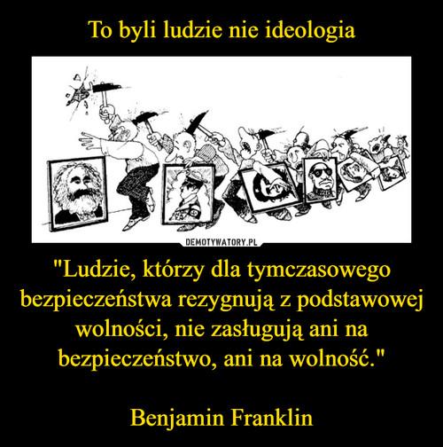 """To byli ludzie nie ideologia """"Ludzie, którzy dla tymczasowego bezpieczeństwa rezygnują z podstawowej wolności, nie zasługują ani na bezpieczeństwo, ani na wolność.""""  Benjamin Franklin"""