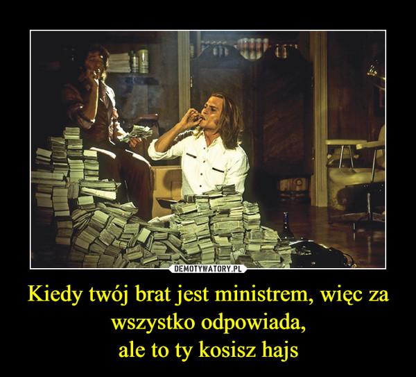 Kiedy twój brat jest ministrem, więc za wszystko odpowiada,ale to ty kosisz hajs –