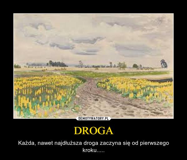 DROGA – Każda, nawet najdłuższa droga zaczyna się od pierwszego kroku.....