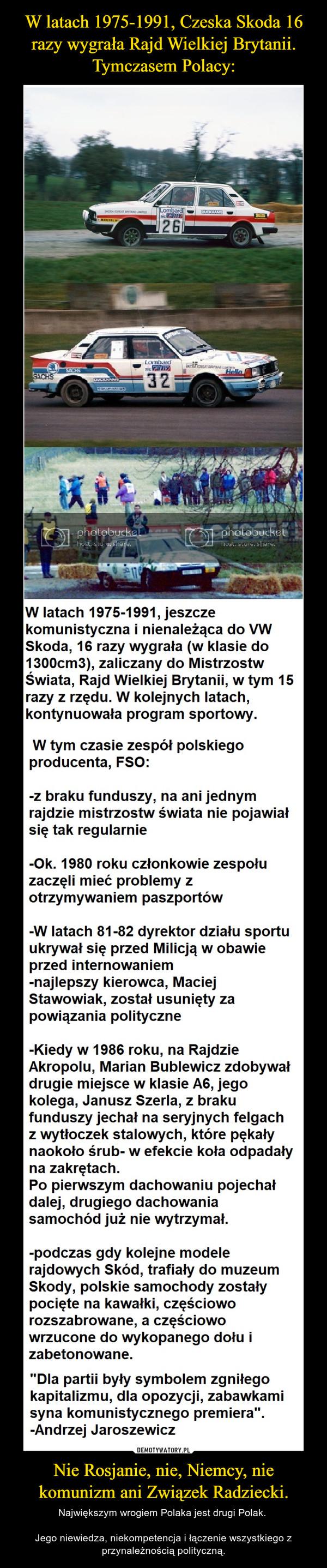 Nie Rosjanie, nie, Niemcy, nie komunizm ani Związek Radziecki. – Największym wrogiem Polaka jest drugi Polak. Jego niewiedza, niekompetencja i łączenie wszystkiego z przynależnością polityczną.