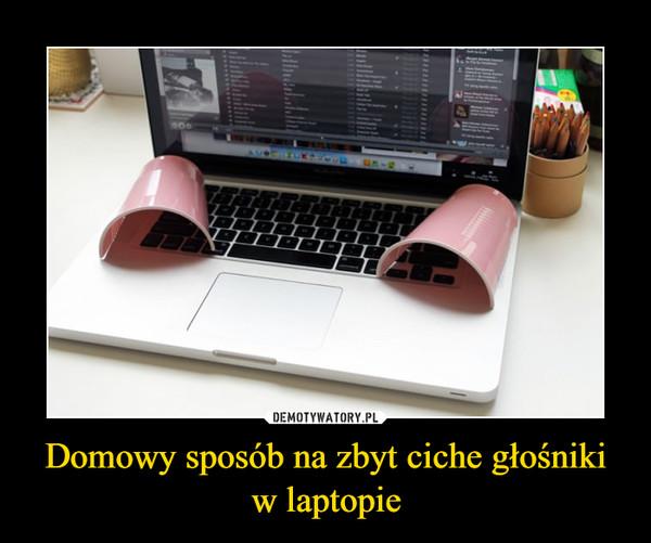 Domowy sposób na zbyt ciche głośniki w laptopie –