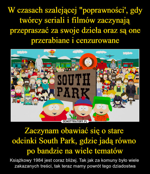 """W czasach szalejącej """"poprawności', gdy twórcy seriali i filmów zaczynają przepraszać za swoje dzieła oraz są one przerabiane i cenzurowane Zaczynam obawiać się o stare  odcinki South Park, gdzie jadą równo  po bandzie na wiele tematów"""