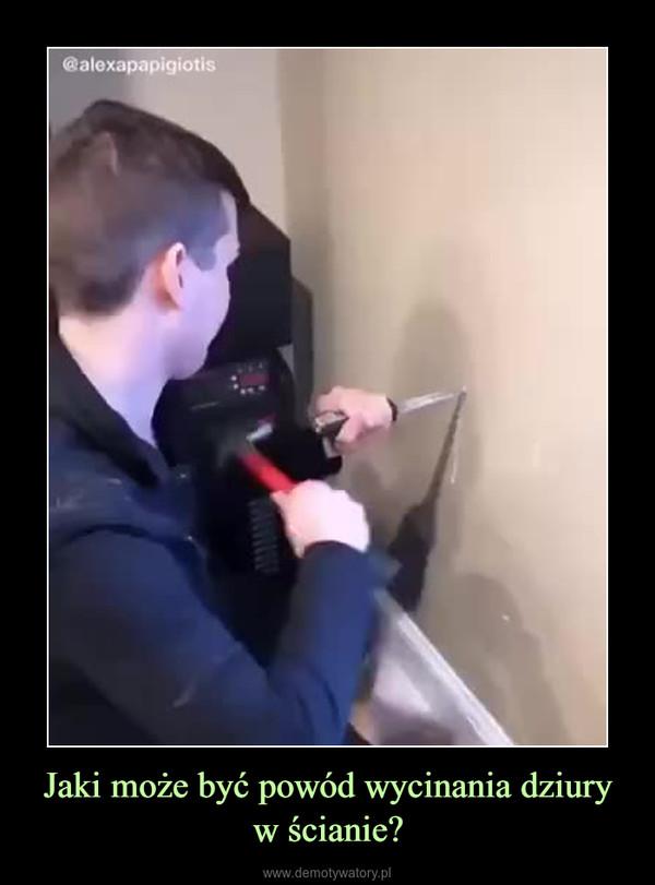 Jaki może być powód wycinania dziury w ścianie? –