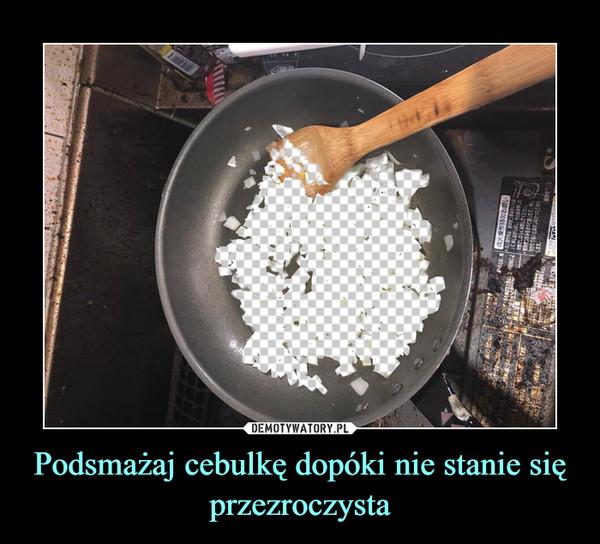 Podsmażaj cebulkę dopóki nie stanie się przezroczysta –