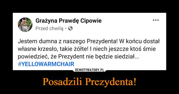 Posadzili Prezydenta! –