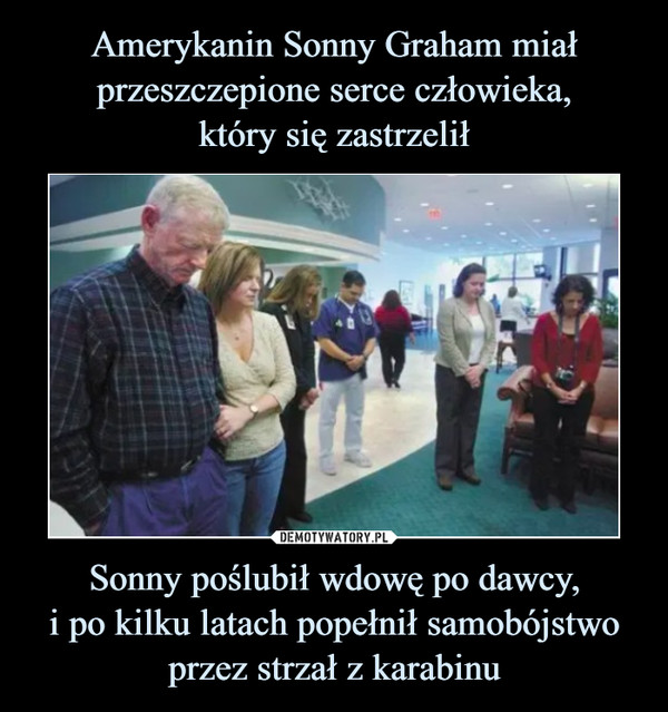Sonny poślubił wdowę po dawcy,i po kilku latach popełnił samobójstwo przez strzał z karabinu –