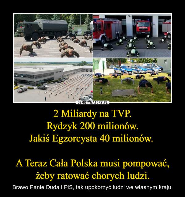 2 Miliardy na TVP.Rydzyk 200 milionów.Jakiś Egzorcysta 40 milionów. A Teraz Cała Polska musi pompować, żeby ratować chorych ludzi. – Brawo Panie Duda i PiS, tak upokorzyć ludzi we własnym kraju.