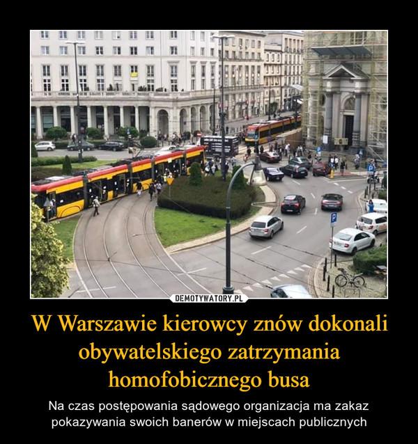 W Warszawie kierowcy znów dokonali obywatelskiego zatrzymania homofobicznego busa – Na czas postępowania sądowego organizacja ma zakaz pokazywania swoich banerów w miejscach publicznych