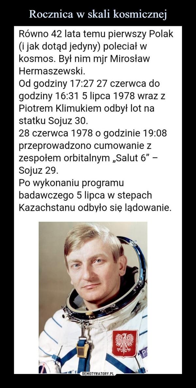 """–  Równo 42 lata temu pierwszy Polak (i jak dotąd jedyny) poleciał w kosmos. Był nim mjr Mirosław Hermaszewski. Od godziny 17:27 27 czerwca do godziny 16:31 5 lipca 1978 wraz z Piotrem Klimukiem odbył lot na statku Sojuz 30. 28 czerwca 1978 o godzinie 19:08 przeprowadzono cumowanie z zespołem orbitalnym """"Salut 6"""" -Sojuz 29. Po wykonaniu programu badawczego 5 lipca w stepach Kazachstanu odbyło się lądowanie."""